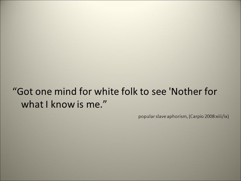 Got one mind for white folk to see Nother for what I know is me. popular slave aphorism, (Carpio 2008:xiii/ix)