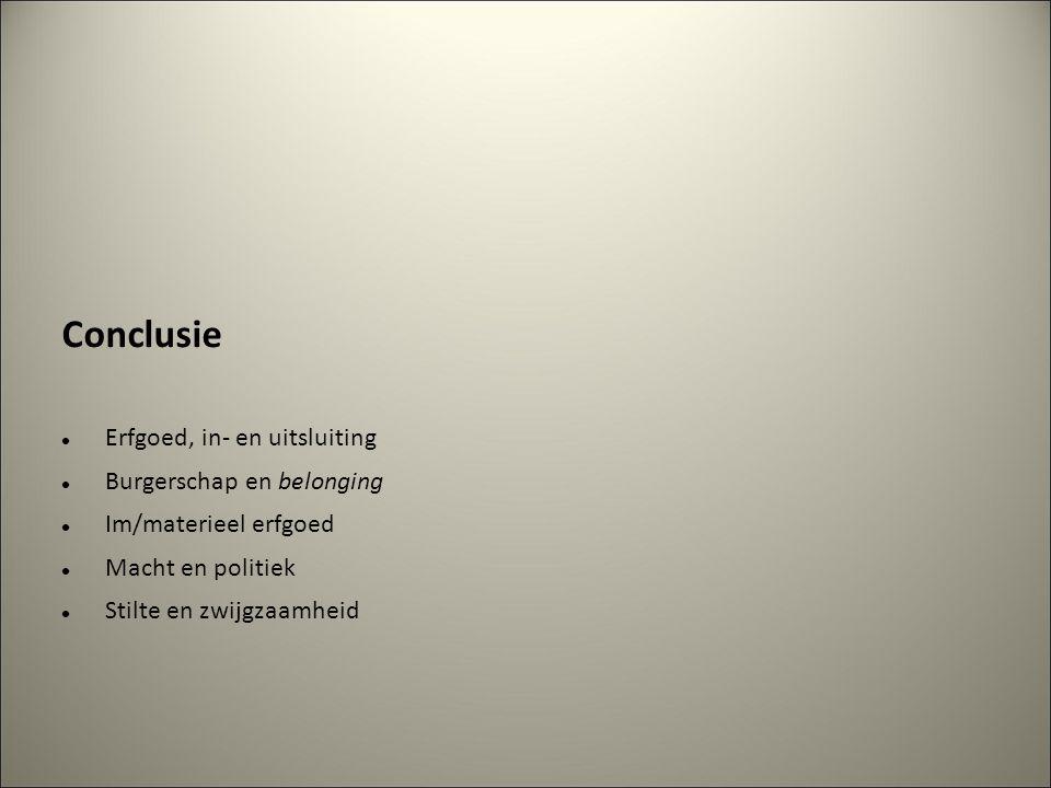 Conclusie Erfgoed, in- en uitsluiting Burgerschap en belonging Im/materieel erfgoed Macht en politiek Stilte en zwijgzaamheid