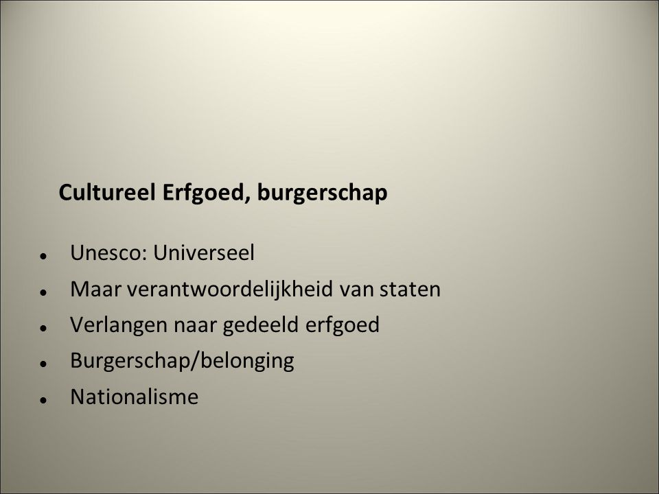 Cultureel Erfgoed, burgerschap Unesco: Universeel Maar verantwoordelijkheid van staten Verlangen naar gedeeld erfgoed Burgerschap/belonging Nationalisme