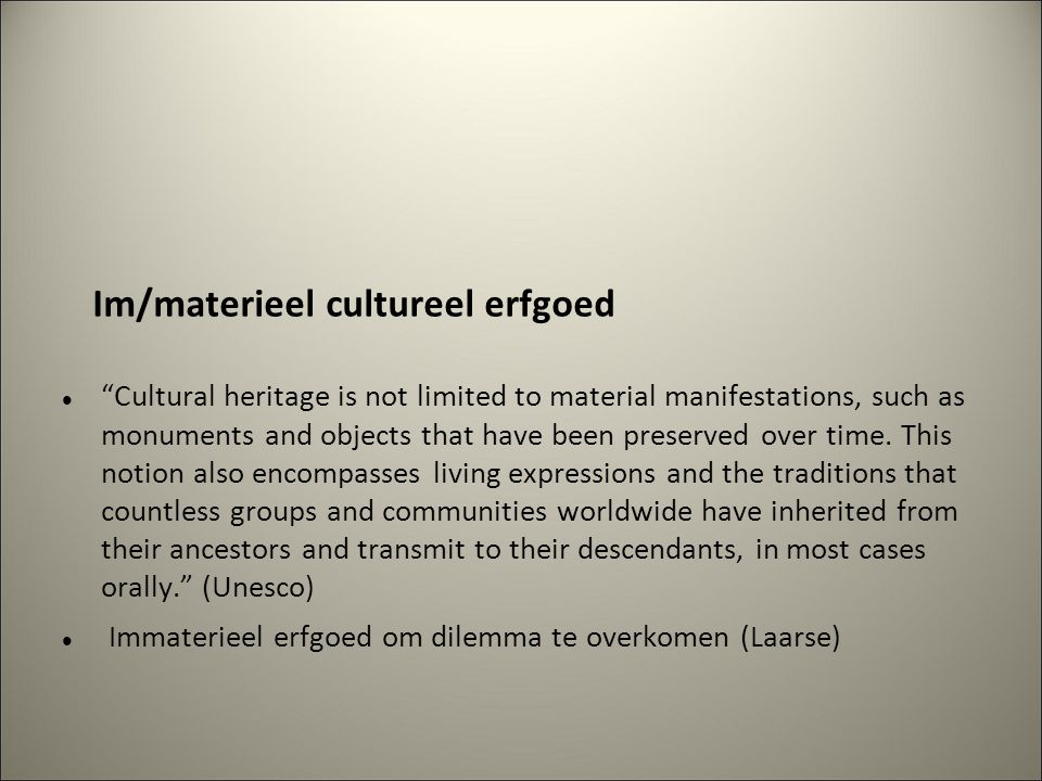 Im/materieel cultureel erfgoed Cultural heritage is not limited to material manifestations, such as monuments and objects that have been preserved over time.