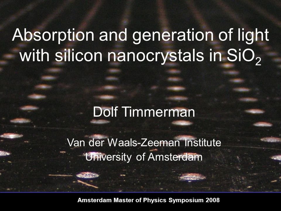 Van der Waals-Zeeman Institute | University of Amsterdam Dolf Timmerman Silicon Silicon is a poor light-emitter  Indirect bandgap  Transitions need to overcome Δk  Radiative transitions phonon assisted Amsterdam Master of Physics Symposium 2008 Photonics