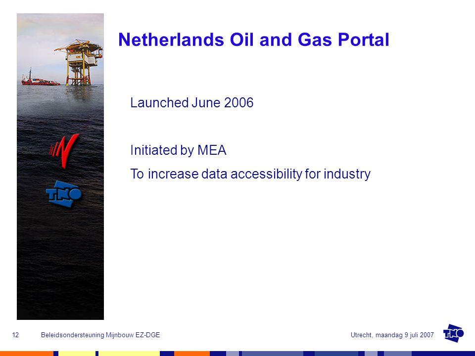 Utrecht, maandag 9 juli 2007Beleidsondersteuning Mijnbouw EZ-DGE12 Netherlands Oil and Gas Portal Launched June 2006 Initiated by MEA To increase data accessibility for industry