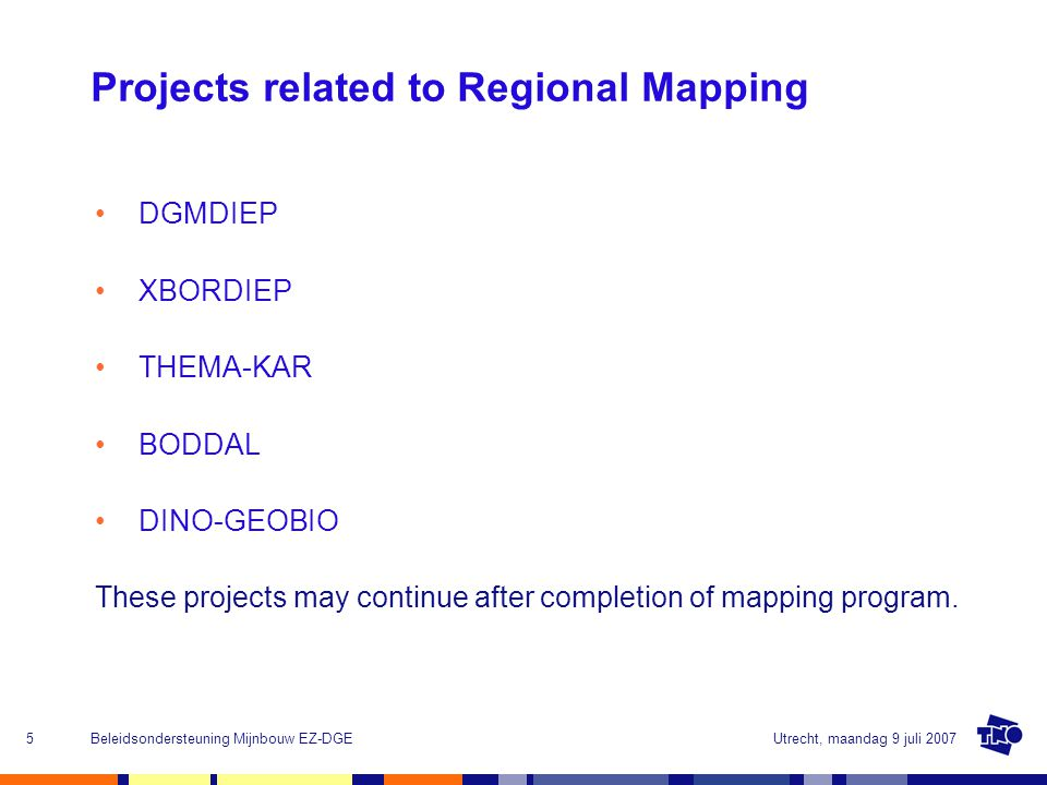Utrecht, maandag 9 juli 2007Beleidsondersteuning Mijnbouw EZ-DGE5 Projects related to Regional Mapping DGMDIEP XBORDIEP THEMA-KAR BODDAL DINO-GEOBIO These projects may continue after completion of mapping program.