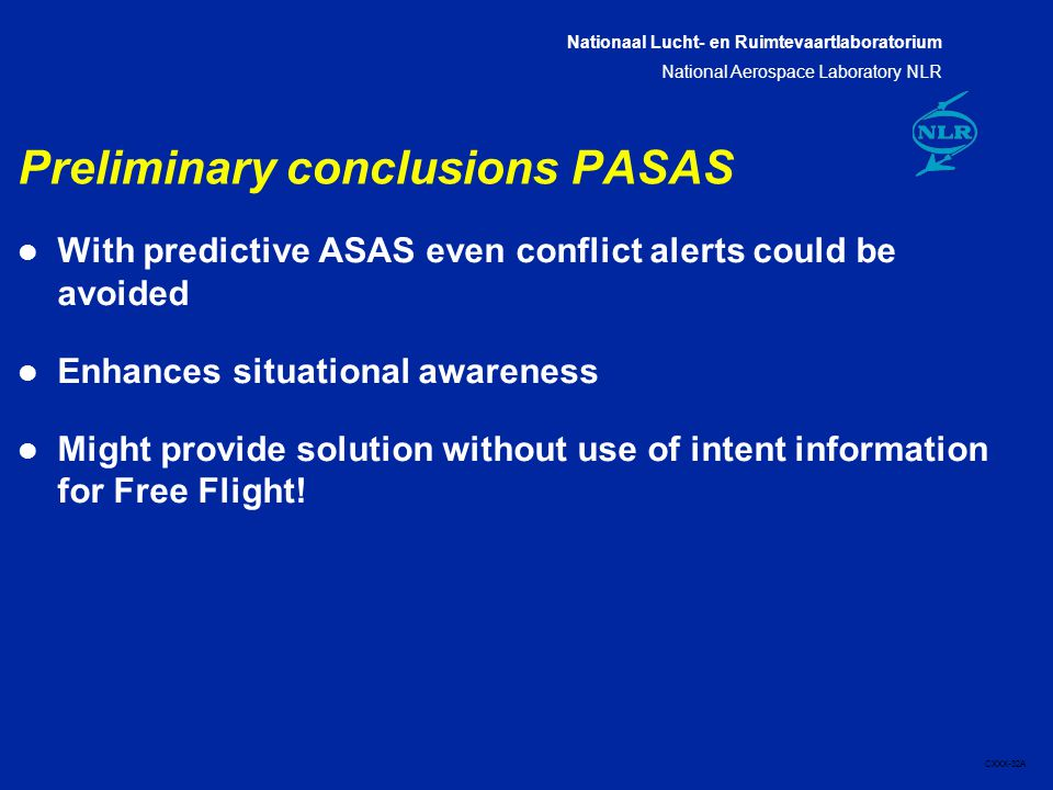 Nationaal Lucht- en Ruimtevaartlaboratorium National Aerospace Laboratory NLR CXXX-32A Preliminary conclusions PASAS l With predictive ASAS even conflict alerts could be avoided l Enhances situational awareness l Might provide solution without use of intent information for Free Flight!