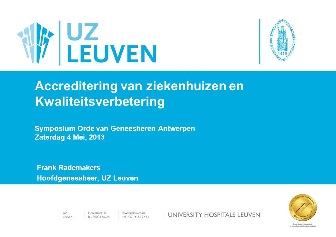 Frank Rademakers Hoofdgeneesheer, UZ Leuven Accreditering van ziekenhuizen en Kwaliteitsverbetering Symposium Orde van Geneesheren Antwerpen Zaterdag 4 Mei, 2013