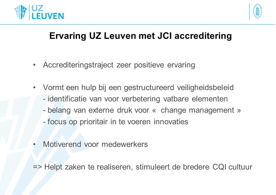 Ervaring UZ Leuven met JCI accreditering Accrediteringstraject zeer positieve ervaring Vormt een hulp bij een gestructureerd veiligheidsbeleid - identificatie van voor verbetering vatbare elementen - belang van externe druk voor « change management » - focus op prioritair in te voeren innovaties Motiverend voor medewerkers => Helpt zaken te realiseren, stimuleert de bredere CQI cultuur
