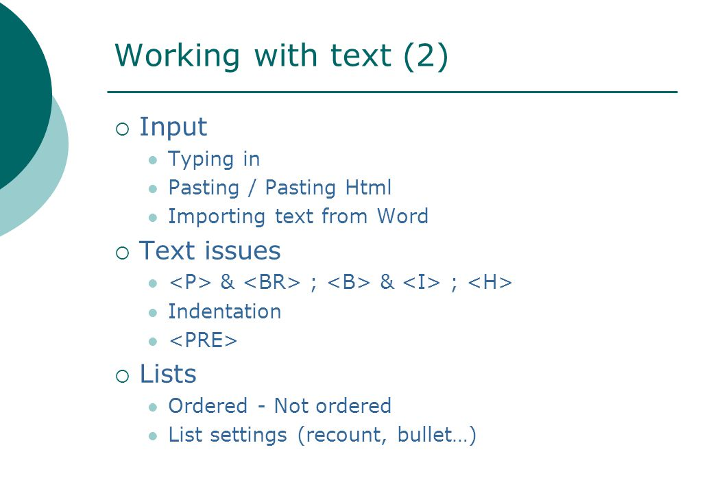 Working with text (2)  Input Typing in Pasting / Pasting Html Importing text from Word  Text issues & ; & ; Indentation  Lists Ordered - Not ordered List settings (recount, bullet…)