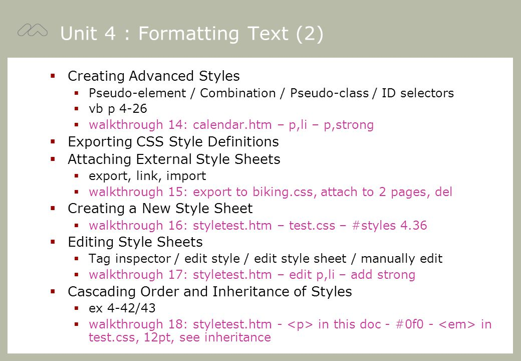 Unit 4 : Formatting Text (2)  Creating Advanced Styles  Pseudo-element / Combination / Pseudo-class / ID selectors  vb p 4-26  walkthrough 14: calendar.htm – p,li – p,strong  Exporting CSS Style Definitions  Attaching External Style Sheets  export, link, import  walkthrough 15: export to biking.css, attach to 2 pages, del  Creating a New Style Sheet  walkthrough 16: styletest.htm – test.css – #styles 4.36  Editing Style Sheets  Tag inspector / edit style / edit style sheet / manually edit  walkthrough 17: styletest.htm – edit p,li – add strong  Cascading Order and Inheritance of Styles  ex 4-42/43  walkthrough 18: styletest.htm - in this doc - #0f0 - in test.css, 12pt, see inheritance