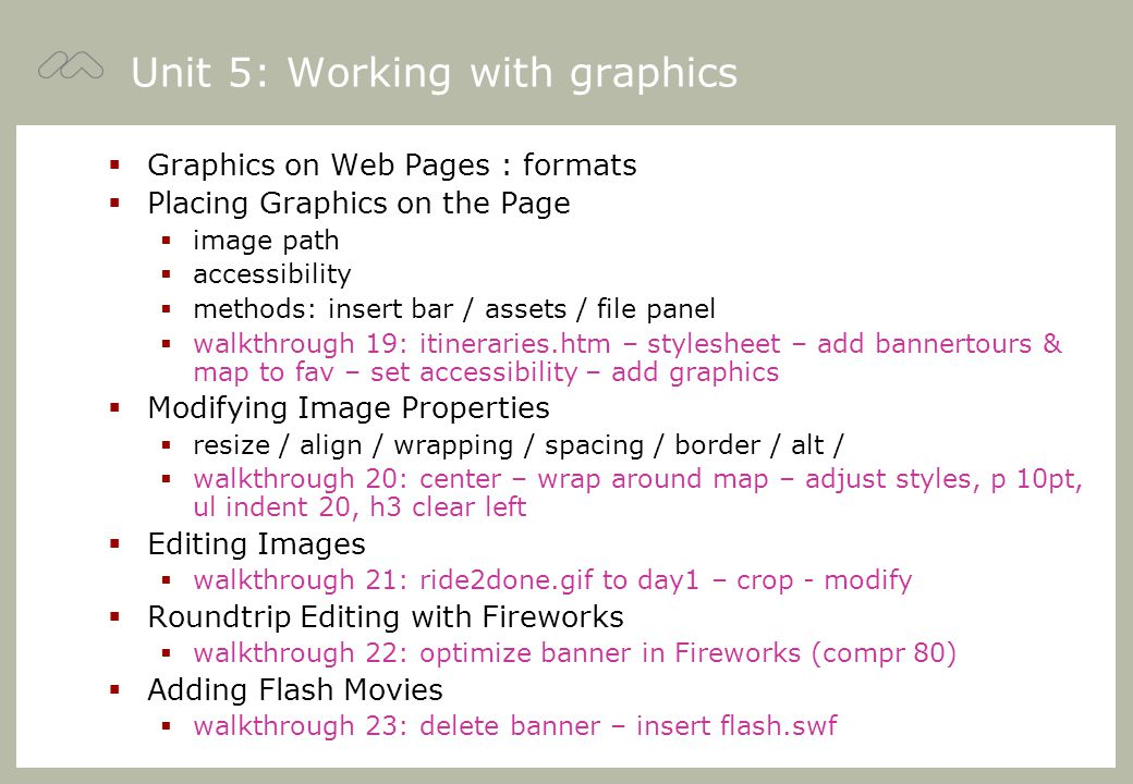 Unit 5: Working with graphics  Graphics on Web Pages : formats  Placing Graphics on the Page  image path  accessibility  methods: insert bar / assets / file panel  walkthrough 19: itineraries.htm – stylesheet – add bannertours & map to fav – set accessibility – add graphics  Modifying Image Properties  resize / align / wrapping / spacing / border / alt /  walkthrough 20: center – wrap around map – adjust styles, p 10pt, ul indent 20, h3 clear left  Editing Images  walkthrough 21: ride2done.gif to day1 – crop - modify  Roundtrip Editing with Fireworks  walkthrough 22: optimize banner in Fireworks (compr 80)  Adding Flash Movies  walkthrough 23: delete banner – insert flash.swf