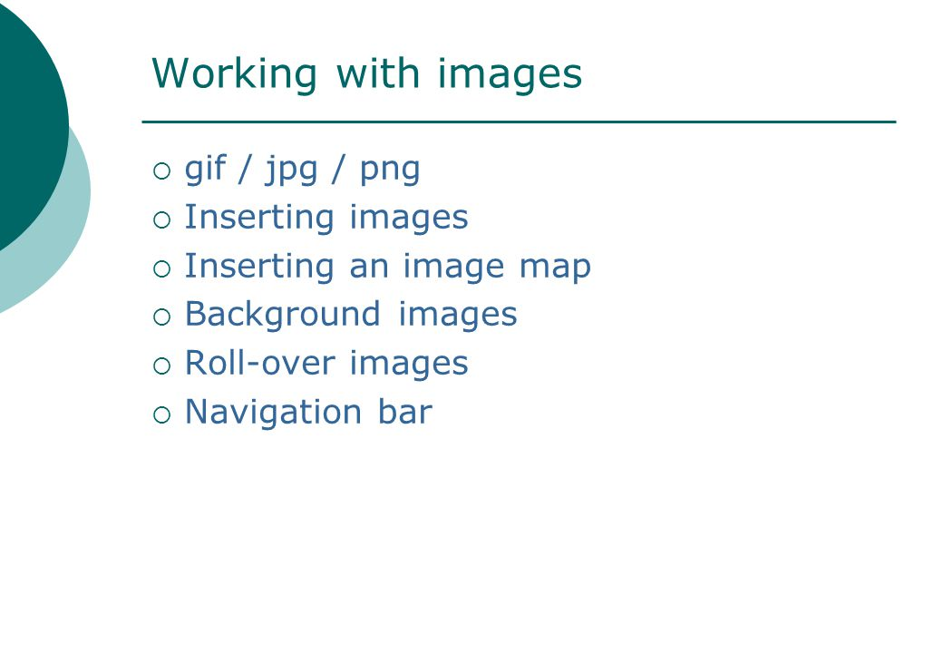 Working with images  gif / jpg / png  Inserting images  Inserting an image map  Background images  Roll-over images  Navigation bar