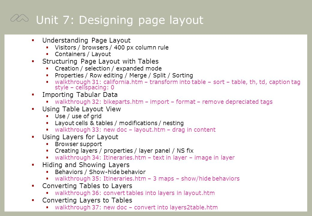 Unit 7: Designing page layout  Understanding Page Layout  Visitors / browsers / 400 px column rule  Containers / Layout  Structuring Page Layout with Tables  Creation / selection / expanded mode  Properties / Row editing / Merge / Split / Sorting  walkthrough 31: california.htm – transform into table – sort – table, th, td, caption tag style – cellspacing: 0  Importing Tabular Data  walkthrough 32: bikeparts.htm – import – format – remove depreciated tags  Using Table Layout View  Use / use of grid  Layout cells & tables / modifications / nesting  walkthrough 33: new doc – layout.htm – drag in content  Using Layers for Layout  Browser support  Creating layers / properties / layer panel / NS fix  walkthrough 34: Itineraries.htm – text in layer – image in layer  Hiding and Showing Layers  Behaviors / Show-hide behavior  walkthrough 35: Itineraries.htm – 3 maps – show/hide behaviors  Converting Tables to Layers  walkthrough 36: convert tables into layers in layout.htm  Converting Layers to Tables  walkthrough 37: new doc – convert into layers2table.htm