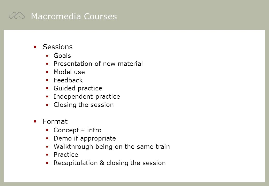 Macromedia Courses  Sessions  Goals  Presentation of new material  Model use  Feedback  Guided practice  Independent practice  Closing the session  Format  Concept – intro  Demo if appropriate  Walkthrough being on the same train  Practice  Recapitulation & closing the session