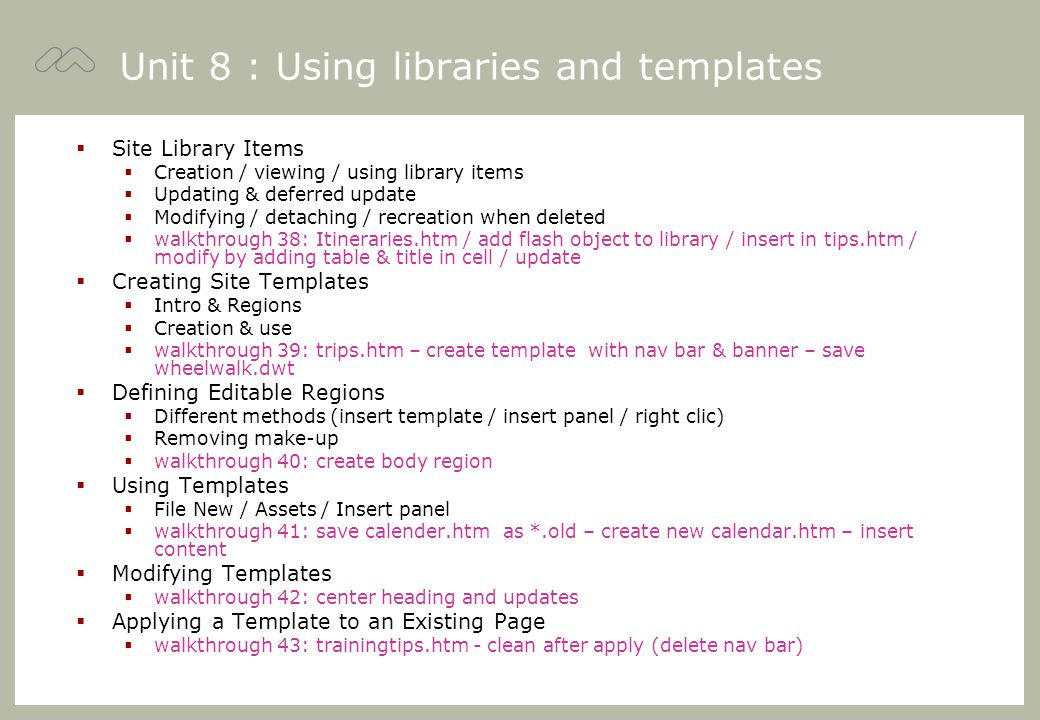 Unit 8 : Using libraries and templates  Site Library Items  Creation / viewing / using library items  Updating & deferred update  Modifying / detaching / recreation when deleted  walkthrough 38: Itineraries.htm / add flash object to library / insert in tips.htm / modify by adding table & title in cell / update  Creating Site Templates  Intro & Regions  Creation & use  walkthrough 39: trips.htm – create template with nav bar & banner – save wheelwalk.dwt  Defining Editable Regions  Different methods (insert template / insert panel / right clic)  Removing make-up  walkthrough 40: create body region  Using Templates  File New / Assets / Insert panel  walkthrough 41: save calender.htm as *.old – create new calendar.htm – insert content  Modifying Templates  walkthrough 42: center heading and updates  Applying a Template to an Existing Page  walkthrough 43: trainingtips.htm - clean after apply (delete nav bar)