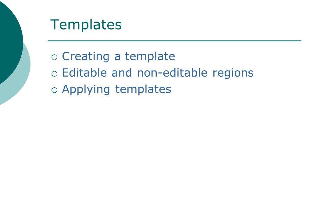 Templates  Creating a template  Editable and non-editable regions  Applying templates