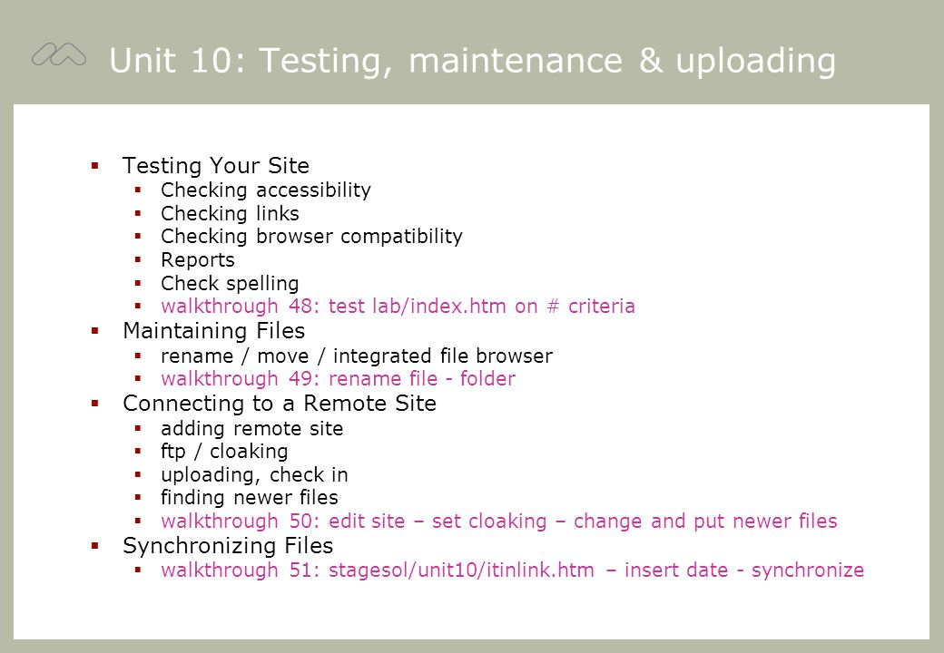 Unit 10: Testing, maintenance & uploading  Testing Your Site  Checking accessibility  Checking links  Checking browser compatibility  Reports  Check spelling  walkthrough 48: test lab/index.htm on # criteria  Maintaining Files  rename / move / integrated file browser  walkthrough 49: rename file - folder  Connecting to a Remote Site  adding remote site  ftp / cloaking  uploading, check in  finding newer files  walkthrough 50: edit site – set cloaking – change and put newer files  Synchronizing Files  walkthrough 51: stagesol/unit10/itinlink.htm – insert date - synchronize
