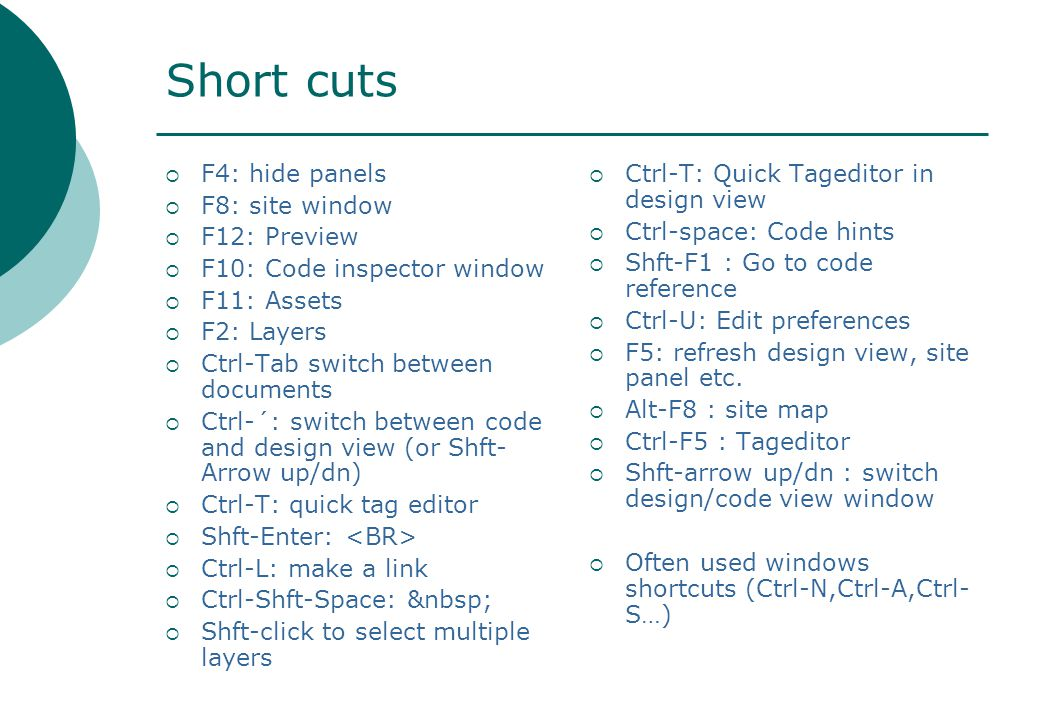 Short cuts  F4: hide panels  F8: site window  F12: Preview  F10: Code inspector window  F11: Assets  F2: Layers  Ctrl-Tab switch between documents  Ctrl-´: switch between code and design view (or Shft- Arrow up/dn)  Ctrl-T: quick tag editor  Shft-Enter:  Ctrl-L: make a link  Ctrl-Shft-Space:  Shft-click to select multiple layers  Ctrl-T: Quick Tageditor in design view  Ctrl-space: Code hints  Shft-F1 : Go to code reference  Ctrl-U: Edit preferences  F5: refresh design view, site panel etc.