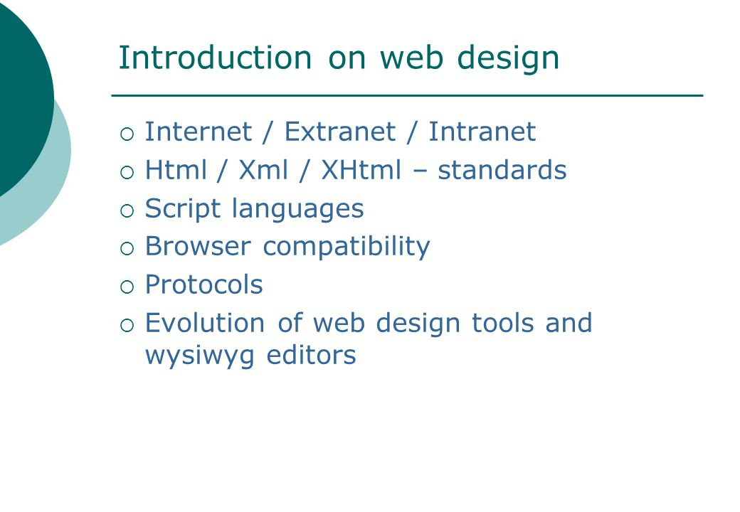 Introduction on web design  Internet / Extranet / Intranet  Html / Xml / XHtml – standards  Script languages  Browser compatibility  Protocols  Evolution of web design tools and wysiwyg editors