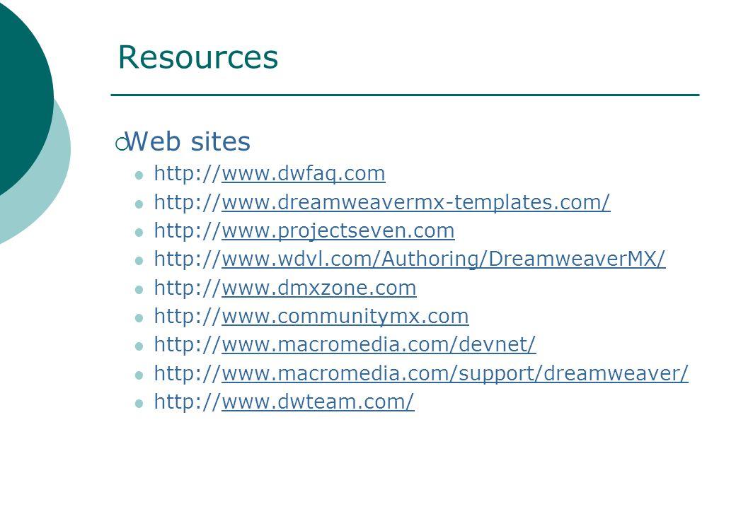 Resources  Web sites http://www.dwfaq.com http://www.dreamweavermx-templates.com/ http://www.projectseven.com http://www.wdvl.com/Authoring/DreamweaverMX/ http://www.dmxzone.com http://www.communitymx.com http://www.macromedia.com/devnet/ http://www.macromedia.com/support/dreamweaver/ http://www.dwteam.com/