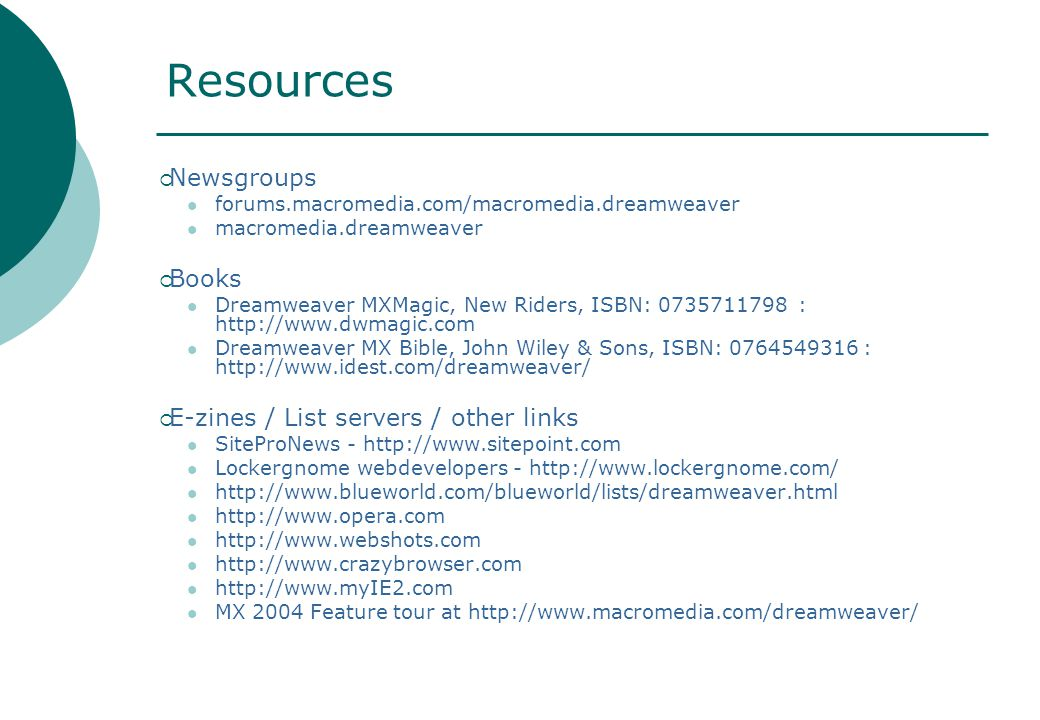 Resources  Newsgroups forums.macromedia.com/macromedia.dreamweaver macromedia.dreamweaver  Books Dreamweaver MXMagic, New Riders, ISBN: 0735711798 : http://www.dwmagic.com Dreamweaver MX Bible, John Wiley & Sons, ISBN: 0764549316 : http://www.idest.com/dreamweaver/  E-zines / List servers / other links SiteProNews - http://www.sitepoint.com Lockergnome webdevelopers - http://www.lockergnome.com/ http://www.blueworld.com/blueworld/lists/dreamweaver.html http://www.opera.com http://www.webshots.com http://www.crazybrowser.com http://www.myIE2.com MX 2004 Feature tour at http://www.macromedia.com/dreamweaver/