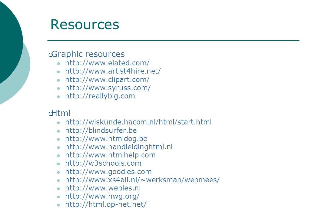 Resources  Graphic resources http://www.elated.com/ http://www.artist4hire.net/ http://www.clipart.com/ http://www.syruss.com/ http://reallybig.com  Html http://wiskunde.hacom.nl/html/start.html http://blindsurfer.be http://www.htmldog.be http://www.handleidinghtml.nl http://www.htmlhelp.com http://w3schools.com http://www.goodies.com http://www.xs4all.nl/~werksman/webmees/ http://www.webles.nl http://www.hwg.org/ http://html.op-het.net/