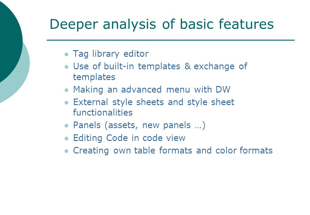 Deeper analysis of basic features Tag library editor Use of built-in templates & exchange of templates Making an advanced menu with DW External style sheets and style sheet functionalities Panels (assets, new panels …) Editing Code in code view Creating own table formats and color formats