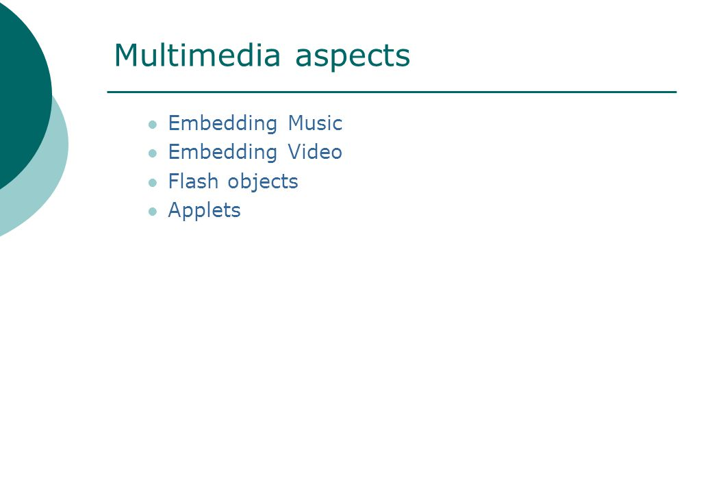 Multimedia aspects Embedding Music Embedding Video Flash objects Applets