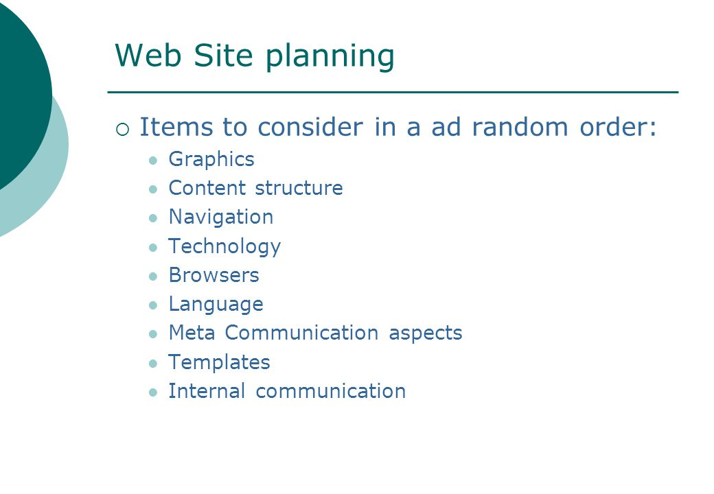 Web Site planning  Items to consider in a ad random order: Graphics Content structure Navigation Technology Browsers Language Meta Communication aspects Templates Internal communication