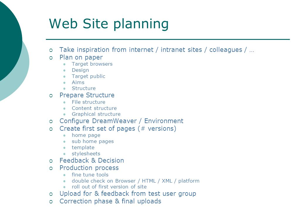 Web Site planning  Take inspiration from internet / intranet sites / colleagues / …  Plan on paper Target browsers Design Target public Aims Structure  Prepare Structure File structure Content structure Graphical structure  Configure DreamWeaver / Environment  Create first set of pages (# versions) home page sub home pages template stylesheets  Feedback & Decision  Production process fine tune tools double check on Browser / HTML / XML / platform roll out of first version of site  Upload for & feedback from test user group  Correction phase & final uploads