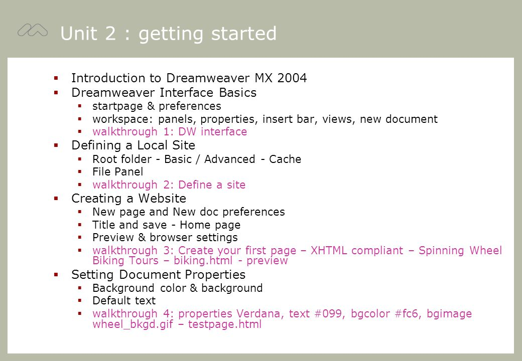 Unit 2 : getting started  Introduction to Dreamweaver MX 2004  Dreamweaver Interface Basics  startpage & preferences  workspace: panels, properties, insert bar, views, new document  walkthrough 1: DW interface  Defining a Local Site  Root folder - Basic / Advanced - Cache  File Panel  walkthrough 2: Define a site  Creating a Website  New page and New doc preferences  Title and save - Home page  Preview & browser settings  walkthrough 3: Create your first page – XHTML compliant – Spinning Wheel Biking Tours – biking.html - preview  Setting Document Properties  Background color & background  Default text  walkthrough 4: properties Verdana, text #099, bgcolor #fc6, bgimage wheel_bkgd.gif – testpage.html