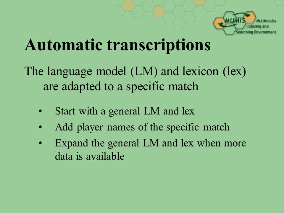Automatic transcriptions The language model (LM) and lexicon (lex) are adapted to a specific match Start with a general LM and lex Add player names of the specific match Expand the general LM and lex when more data is available