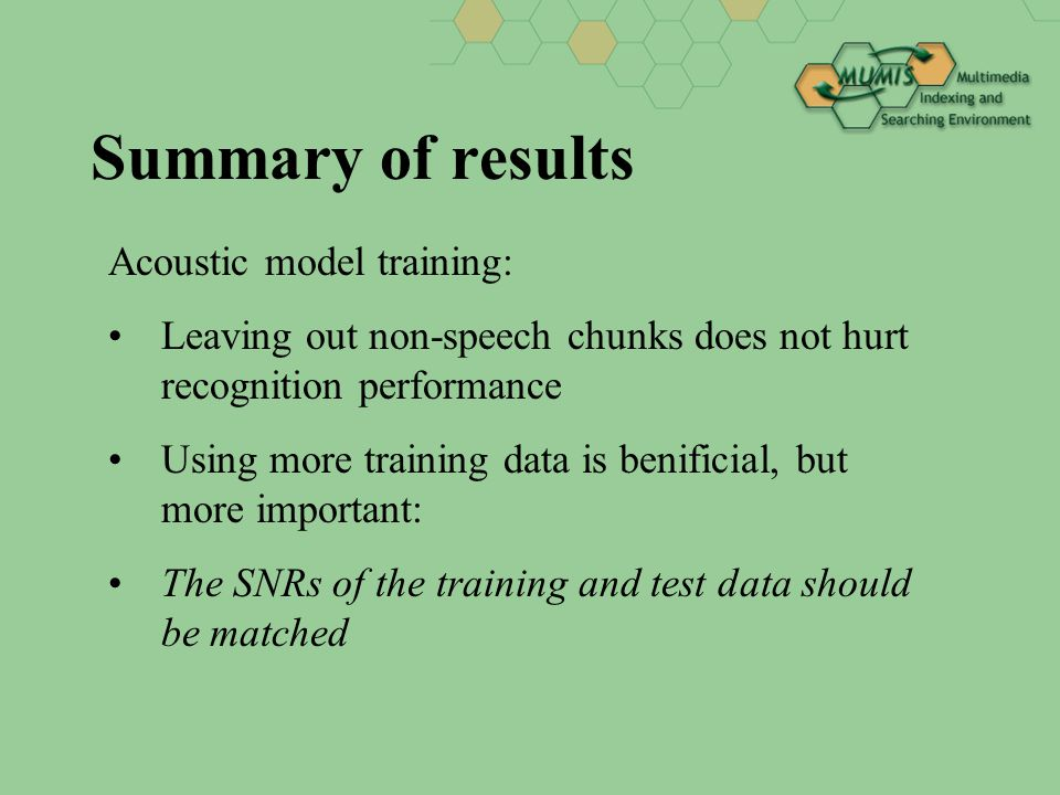 Summary of results Acoustic model training: Leaving out non-speech chunks does not hurt recognition performance Using more training data is benificial, but more important: The SNRs of the training and test data should be matched