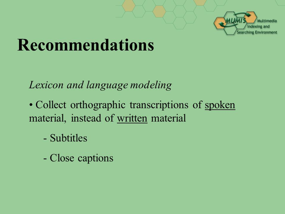 Recommendations Lexicon and language modeling Collect orthographic transcriptions of spoken material, instead of written material - Subtitles - Close captions