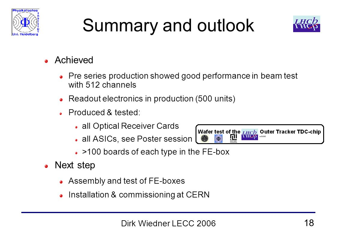 18 Dirk Wiedner LECC 2006 Summary and outlook Achieved Pre series production showed good performance in beam test with 512 channels Readout electronics in production (500 units) Produced & tested: all Optical Receiver Cards all ASICs, see Poster session >100 boards of each type in the FE-box Next step Assembly and test of FE-boxes Installation & commissioning at CERN
