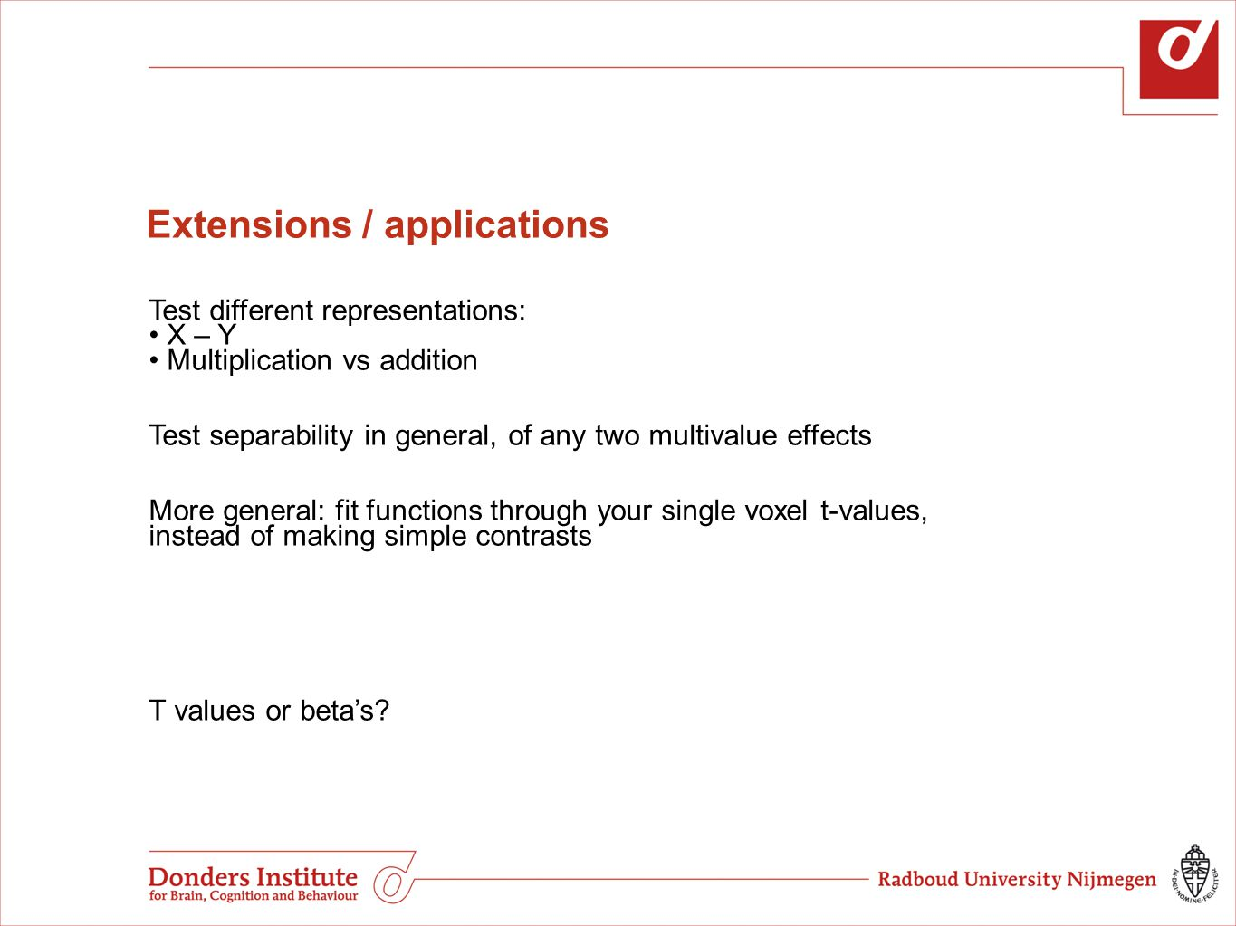 Extensions / applications Test different representations: X – Y Multiplication vs addition Test separability in general, of any two multivalue effects More general: fit functions through your single voxel t-values, instead of making simple contrasts T values or beta's