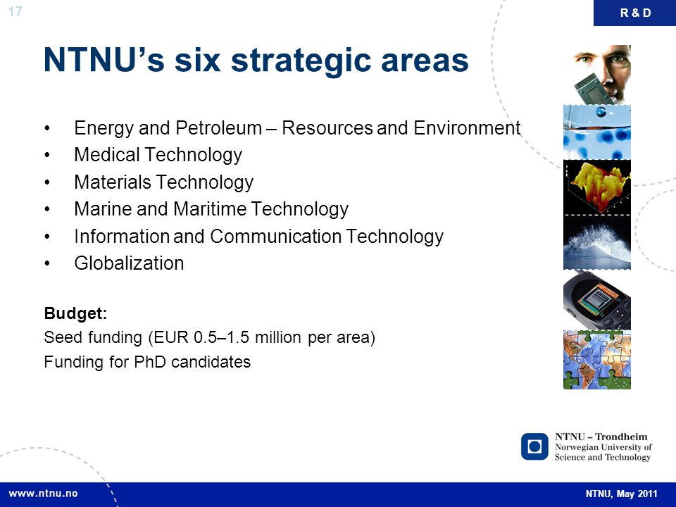 17 NTNU, May 2011 NTNU's six strategic areas R & D Energy and Petroleum – Resources and Environment Medical Technology Materials Technology Marine and