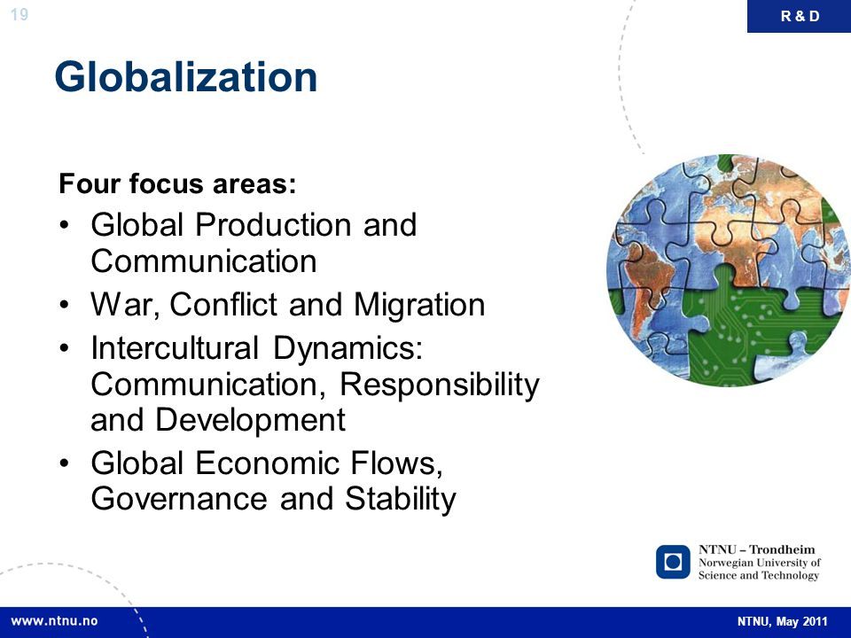 19 NTNU, May 2011 Globalization Four focus areas: Global Production and Communication War, Conflict and Migration Intercultural Dynamics: Communicatio
