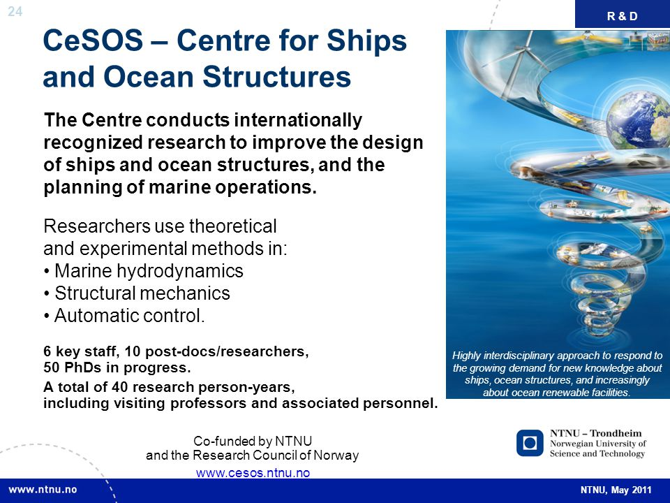 24 NTNU, May 2011 CeSOS – Centre for Ships and Ocean Structures The Centre conducts internationally recognized research to improve the design of ships