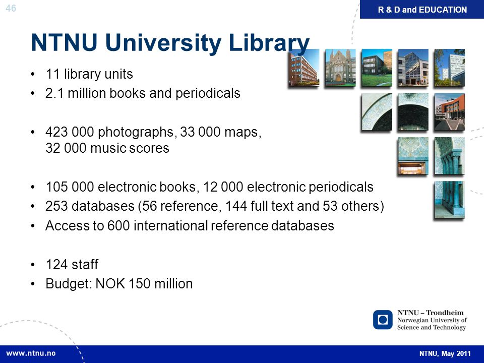 46 NTNU, May 2011 NTNU University Library 11 library units 2.1 million books and periodicals 423 000 photographs, 33 000 maps, 32 000 music scores 105