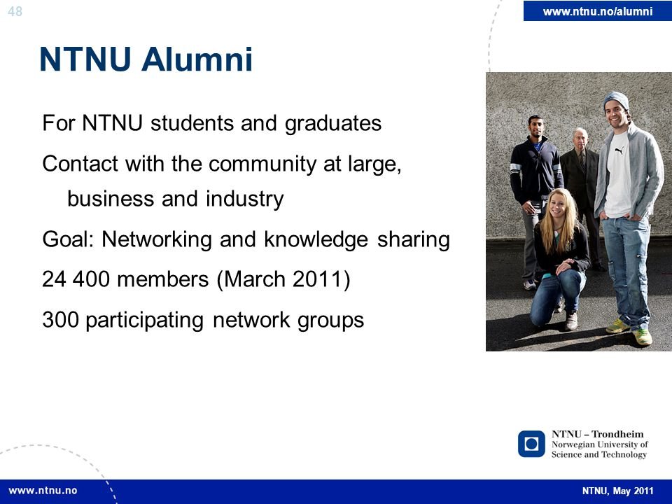 48 NTNU, May 2011 NTNU Alumni For NTNU students and graduates Contact with the community at large, business and industry Goal: Networking and knowledg