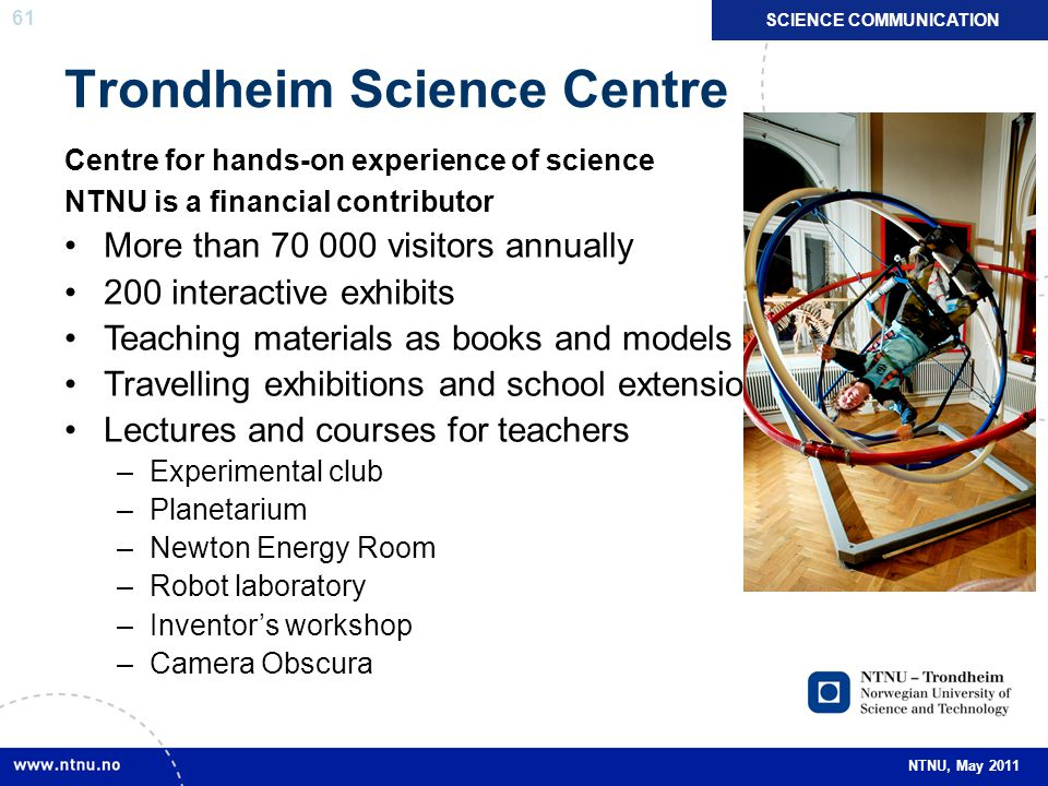 61 NTNU, May 2011 Trondheim Science Centre Centre for hands-on experience of science NTNU is a financial contributor More than 70 000 visitors annuall