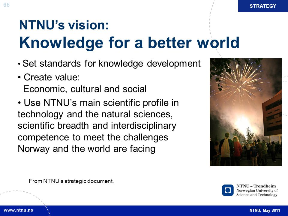 66 NTNU, May 2011 NTNU's vision: Knowledge for a better world Set standards for knowledge development Create value: Economic, cultural and social Use