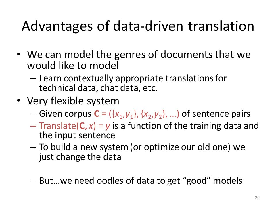 Advantages of data-driven translation We can model the genres of documents that we would like to model – Learn contextually appropriate translations for technical data, chat data, etc.