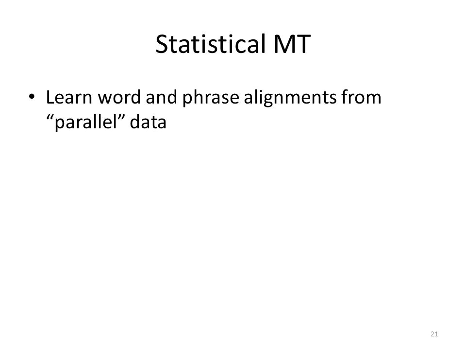 Statistical MT Learn word and phrase alignments from parallel data 21