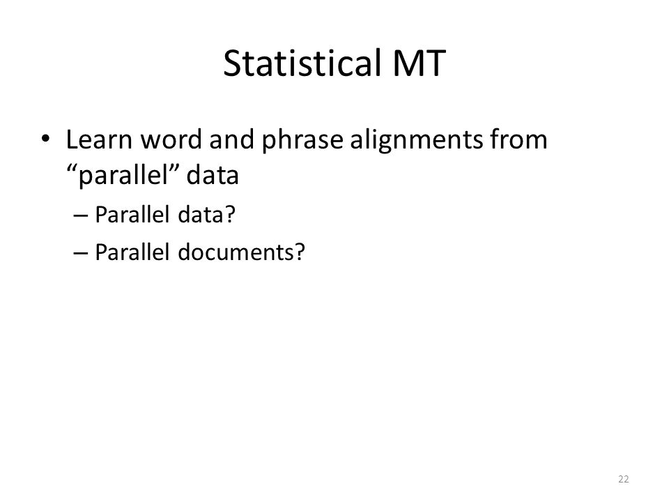 Statistical MT Learn word and phrase alignments from parallel data – Parallel data.