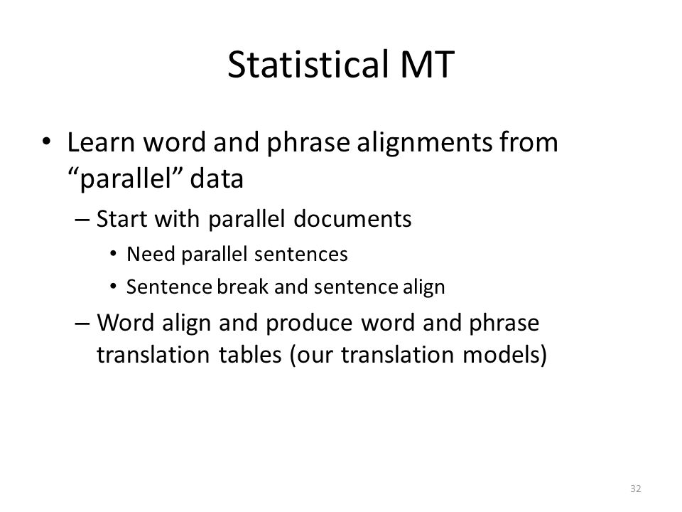 Statistical MT Learn word and phrase alignments from parallel data – Start with parallel documents Need parallel sentences Sentence break and sentence align – Word align and produce word and phrase translation tables (our translation models) 32