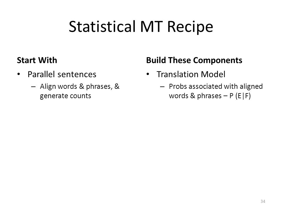 Statistical MT Recipe Start With Parallel sentences – Align words & phrases, & generate counts Build These Components Translation Model – Probs associated with aligned words & phrases – P (E|F) 34