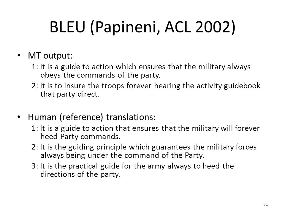 BLEU (Papineni, ACL 2002) MT output: 1: It is a guide to action which ensures that the military always obeys the commands of the party.