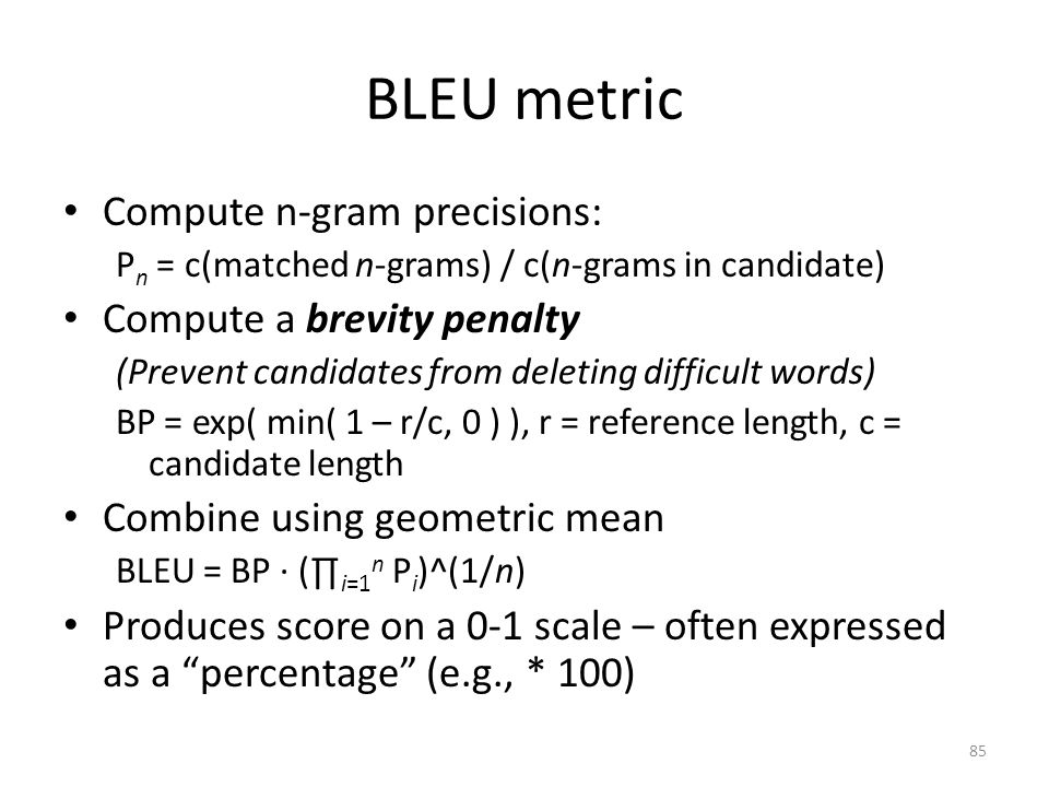 BLEU metric Compute n-gram precisions: P n = c(matched n-grams) / c(n-grams in candidate) Compute a brevity penalty (Prevent candidates from deleting difficult words) BP = exp( min( 1 – r/c, 0 ) ), r = reference length, c = candidate length Combine using geometric mean BLEU = BP ∙ (∏ i=1 n P i )^(1/n) Produces score on a 0-1 scale – often expressed as a percentage (e.g., * 100) 85