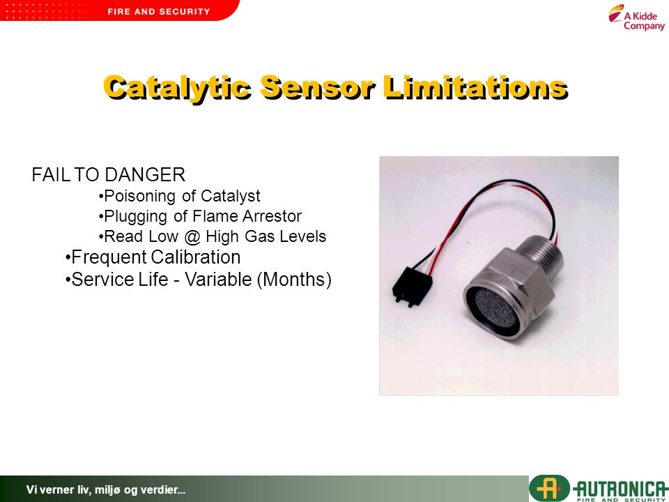 Vi verner liv, miljø og verdier... Catalytic Sensor Limitations FAIL TO DANGER Poisoning of Catalyst Plugging of Flame Arrestor Read Low @ High Gas Le