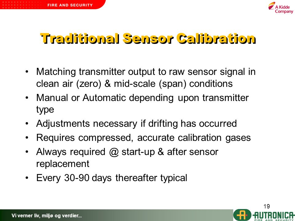 Vi verner liv, miljø og verdier... 19 Traditional Sensor Calibration Matching transmitter output to raw sensor signal in clean air (zero) & mid-scale